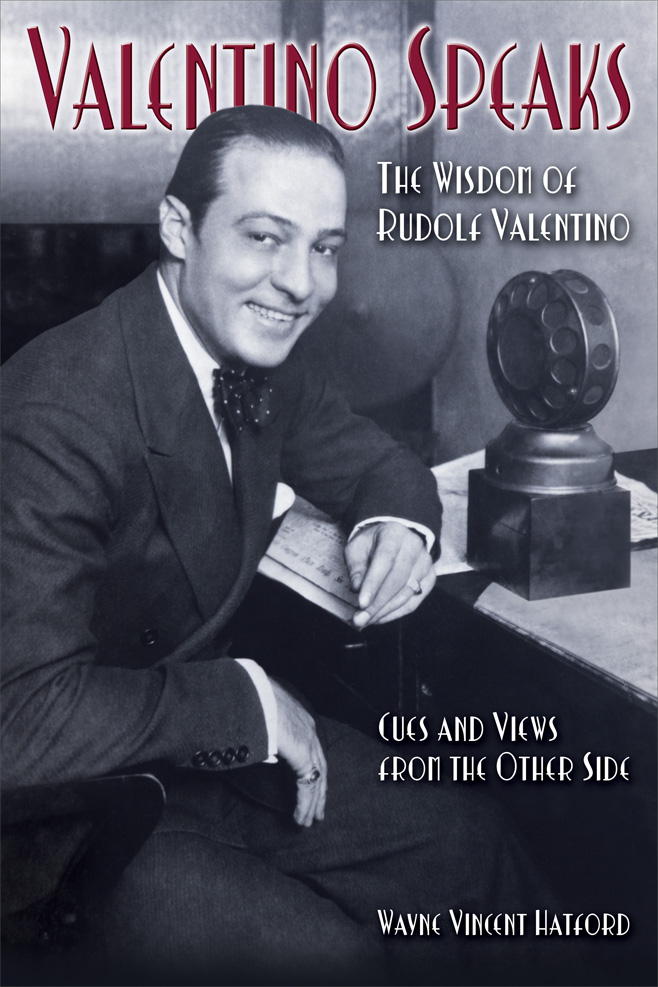 Valentino Speaks - The Wisdom of Rudolf Valentino - Cues and Views from the Other Side by Wayne Vincent Hatford
